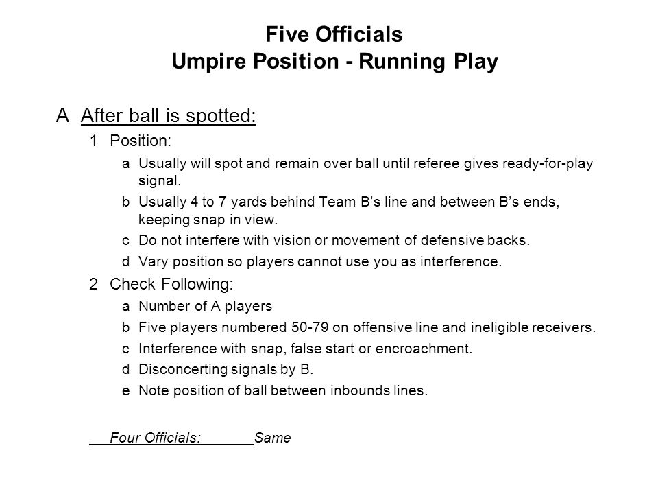 Five Officials Umpire Position - Running Play AAfter ball is spotted: 1Position: aUsually will spot and remain over ball until referee gives ready-for-play signal.