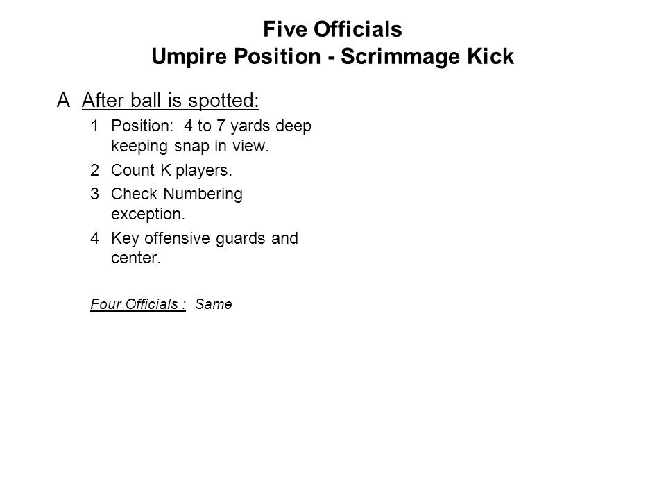 Five Officials Umpire Position - Scrimmage Kick AAfter ball is spotted: 1Position: 4 to 7 yards deep keeping snap in view.