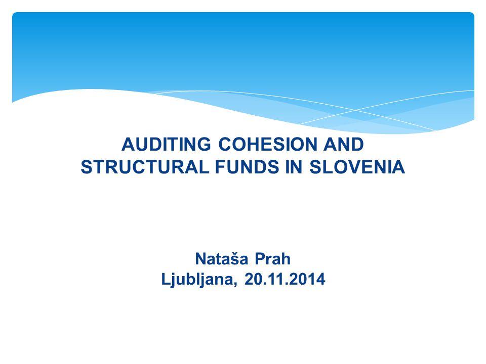 AUDITING COHESION AND STRUCTURAL FUNDS IN SLOVENIA Nataša Prah Ljubljana, 20.11.2014 
