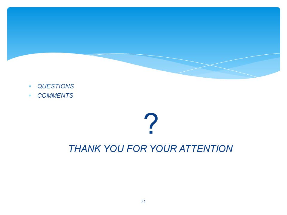  QUESTIONS  COMMENTS ? THANK YOU FOR YOUR ATTENTION 21