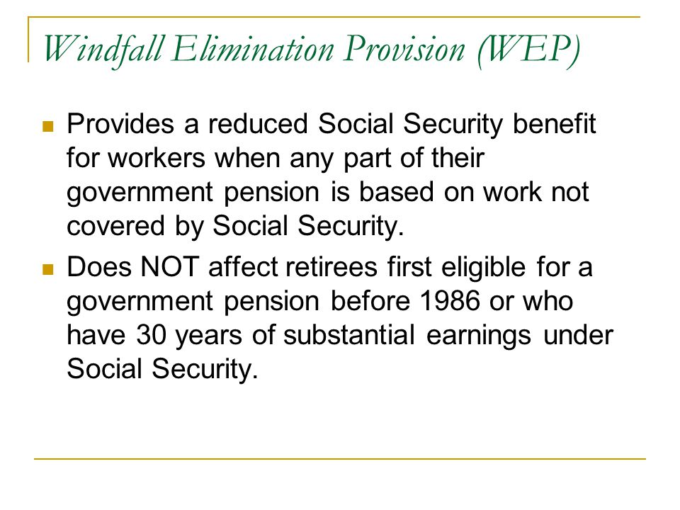 Windfall Elimination Provision (WEP) Provides a reduced Social Security benefit for workers when any part of their government pension is based on work