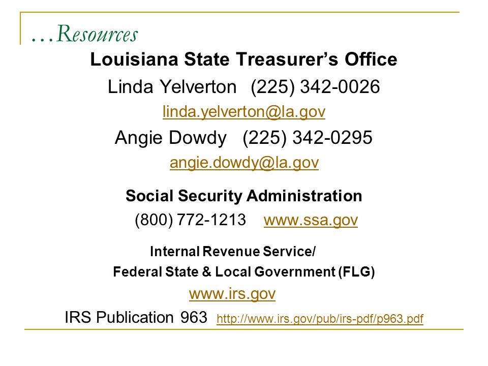 …Resources Louisiana State Treasurer's Office Linda Yelverton (225) 342-0026 linda.yelverton@la.gov Angie Dowdy (225) 342-0295 angie.dowdy@la.gov Social Security Administration (800) 772-1213 www.ssa.govwww.ssa.gov Internal Revenue Service/ Federal State & Local Government (FLG) www.irs.gov IRS Publication 963 http://www.irs.gov/pub/irs-pdf/p963.pdf http://www.irs.gov/pub/irs-pdf/p963.pdf