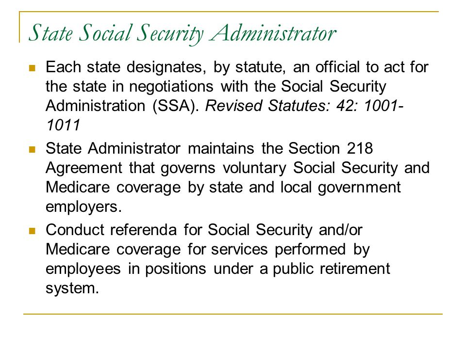 State Social Security Administrator Each state designates, by statute, an official to act for the state in negotiations with the Social Security Administration (SSA).