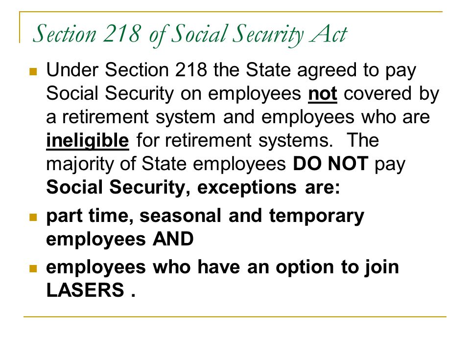 Section 218 of Social Security Act Under Section 218 the State agreed to pay Social Security on employees not covered by a retirement system and employees who are ineligible for retirement systems.