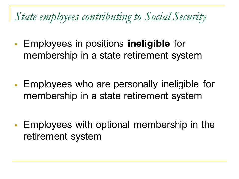 State employees contributing to Social Security  Employees in positions ineligible for membership in a state retirement system  Employees who are pe
