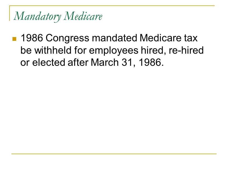 Mandatory Medicare 1986 Congress mandated Medicare tax be withheld for employees hired, re-hired or elected after March 31, 1986.