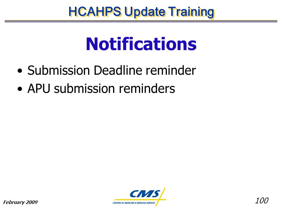 100 HCAHPS Update Training February 2009 Notifications Submission Deadline reminder APU submission reminders