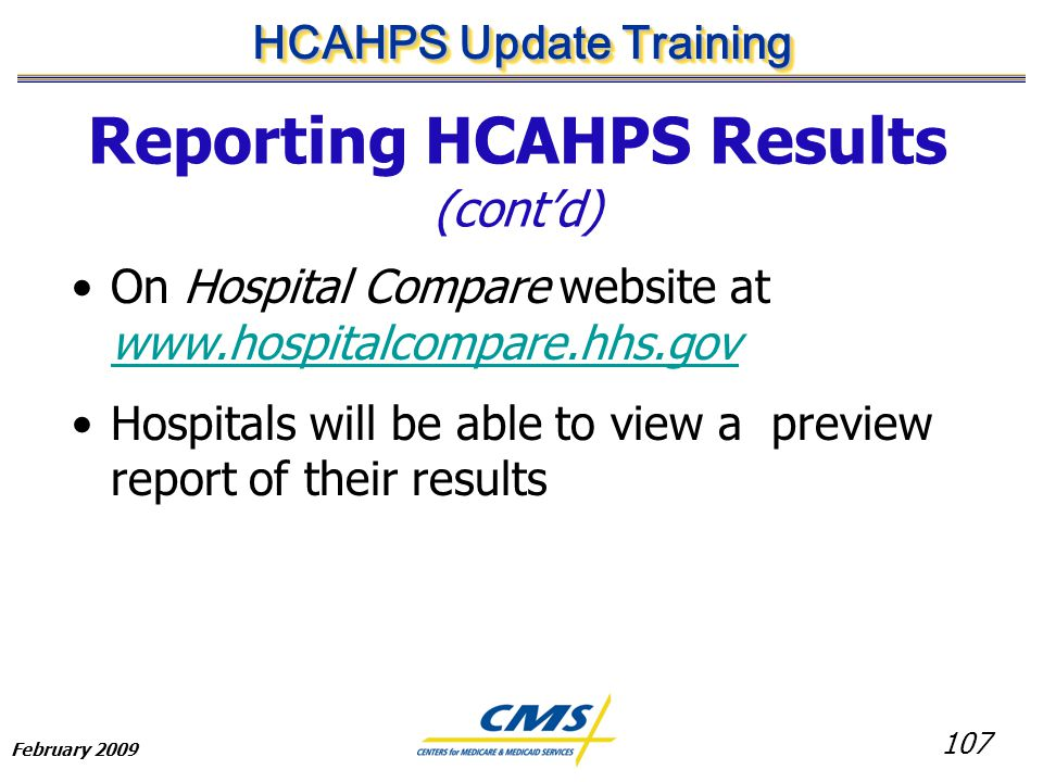 107 HCAHPS Update Training February 2009 Reporting HCAHPS Results (cont'd) On Hospital Compare website at www.hospitalcompare.hhs.gov www.hospitalcompare.hhs.gov Hospitals will be able to view a preview report of their results