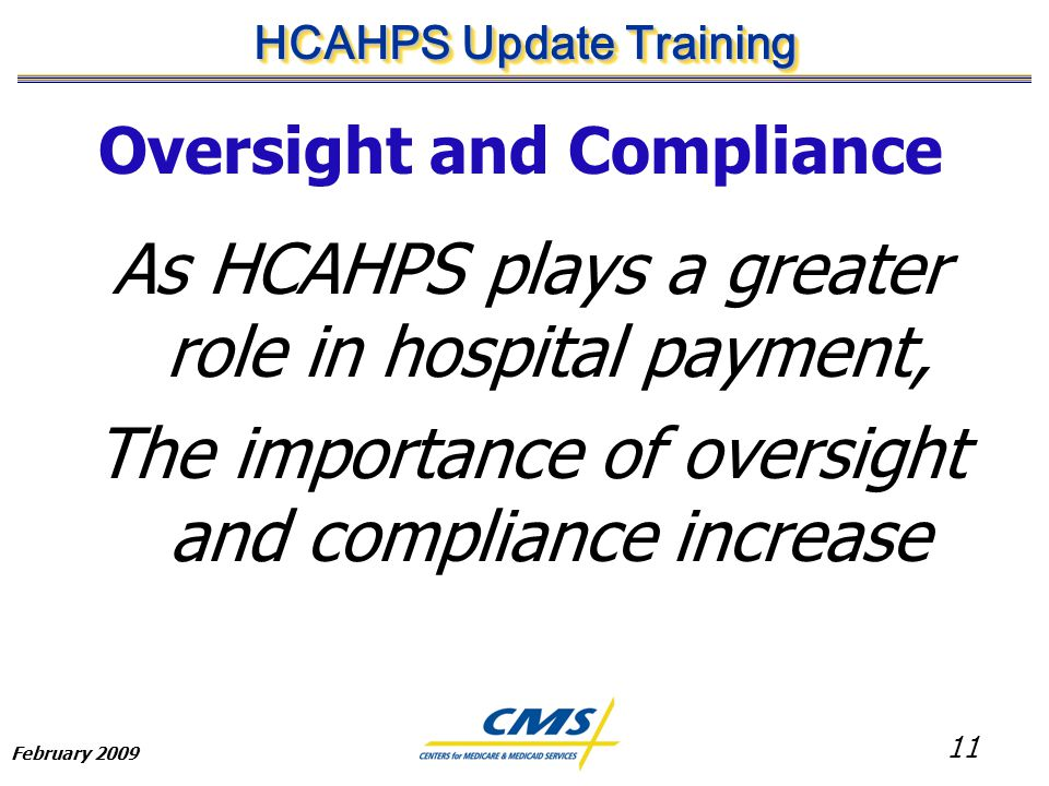 11 HCAHPS Update Training February 2009 Oversight and Compliance As HCAHPS plays a greater role in hospital payment, The importance of oversight and compliance increase