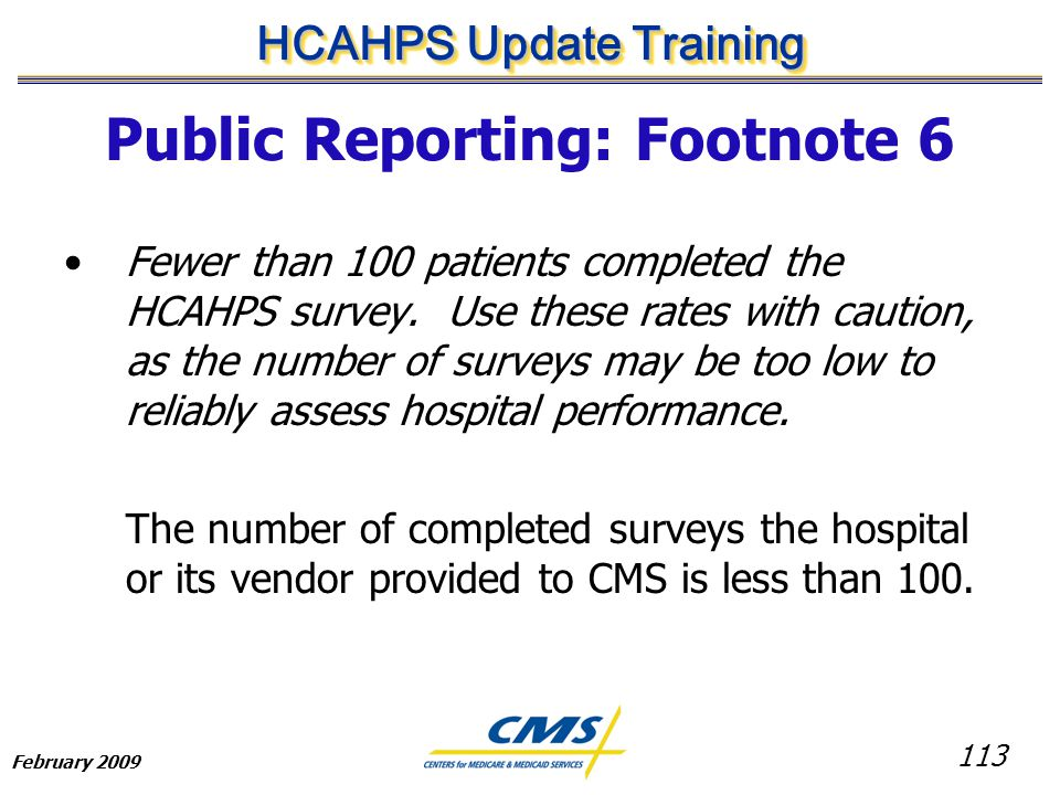 113 HCAHPS Update Training February 2009 Public Reporting: Footnote 6 Fewer than 100 patients completed the HCAHPS survey.