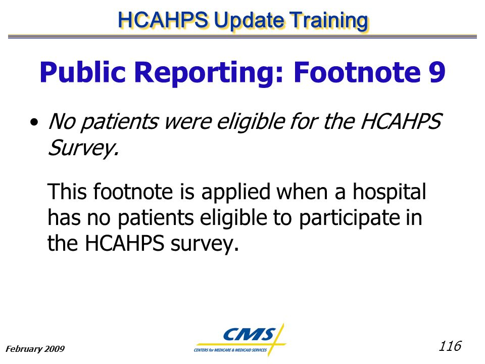 116 HCAHPS Update Training February 2009 Public Reporting: Footnote 9 No patients were eligible for the HCAHPS Survey.