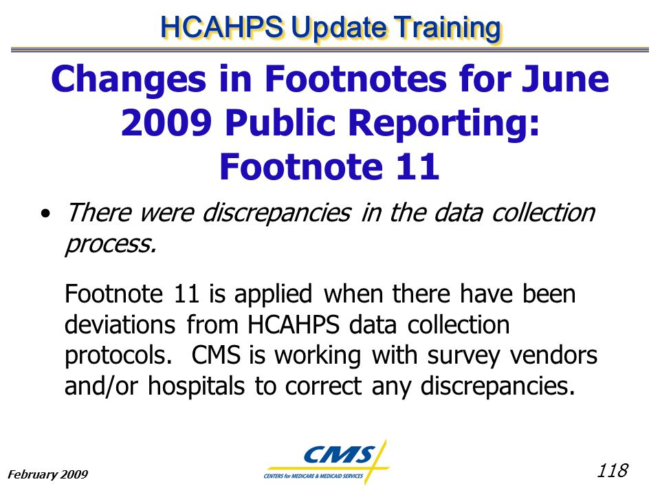118 HCAHPS Update Training February 2009 Changes in Footnotes for June 2009 Public Reporting: Footnote 11 There were discrepancies in the data collection process.