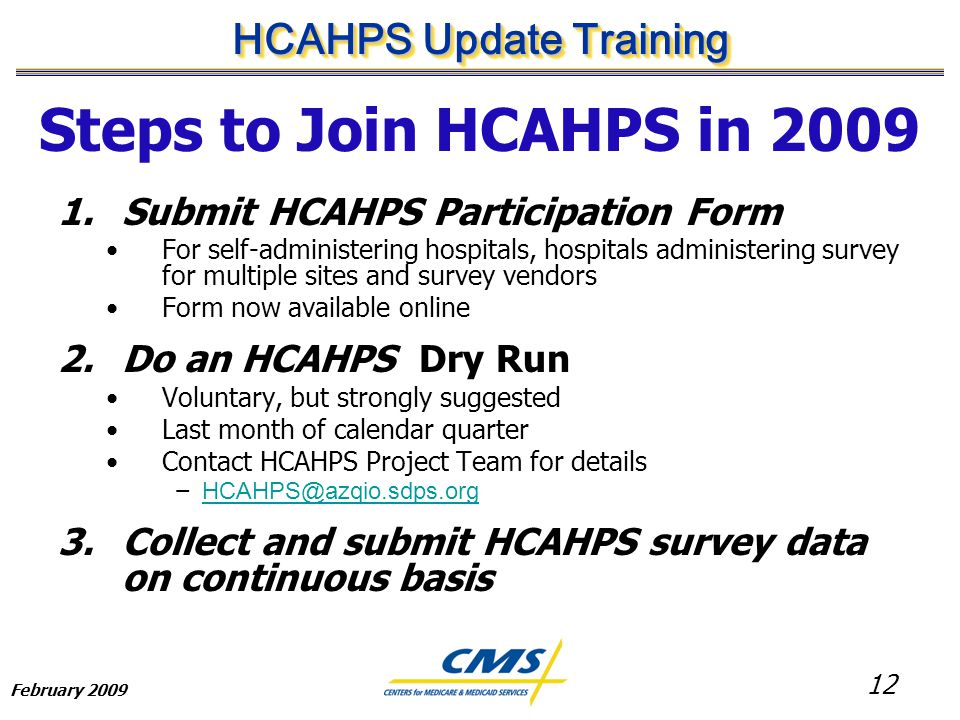 12 HCAHPS Update Training February 2009 Steps to Join HCAHPS in 2009 1.Submit HCAHPS Participation Form For self-administering hospitals, hospitals administering survey for multiple sites and survey vendors Form now available online 2.Do an HCAHPS Dry Run Voluntary, but strongly suggested Last month of calendar quarter Contact HCAHPS Project Team for details − HCAHPS@azqio.sdps.org HCAHPS@azqio.sdps.org 3.Collect and submit HCAHPS survey data on continuous basis