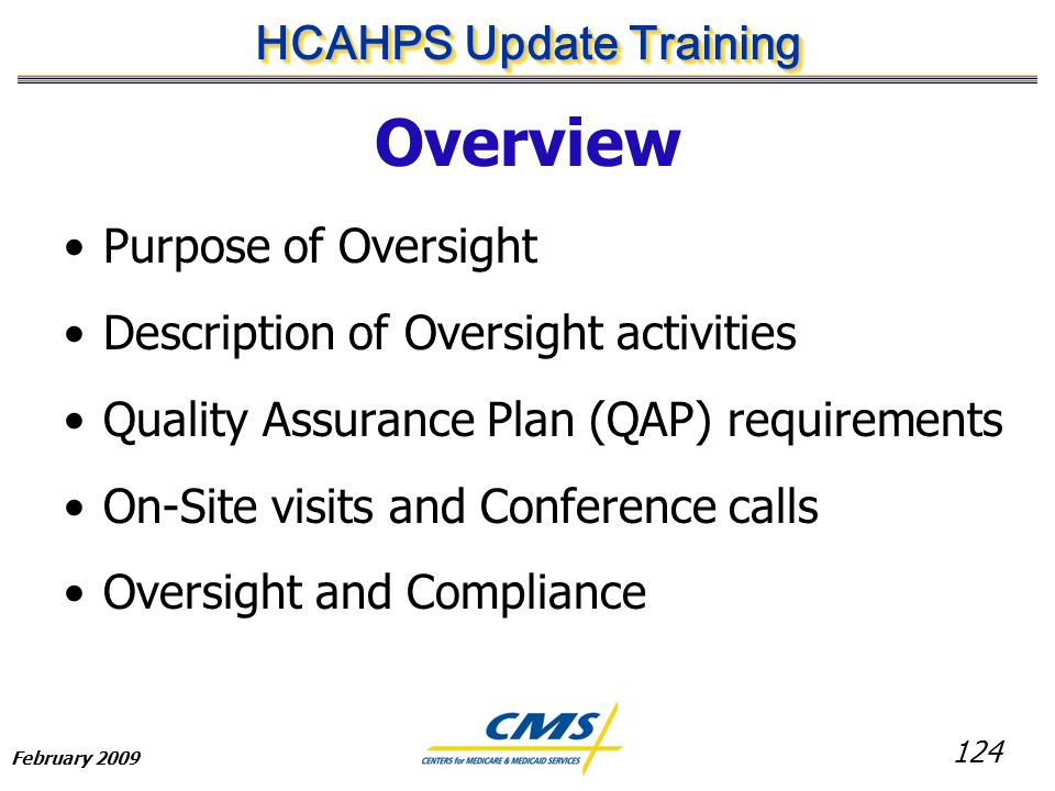 124 HCAHPS Update Training February 2009 Overview Purpose of Oversight Description of Oversight activities Quality Assurance Plan (QAP) requirements On-Site visits and Conference calls Oversight and Compliance