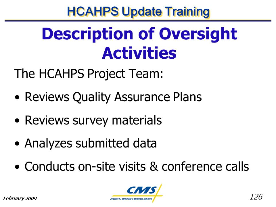 126 HCAHPS Update Training February 2009 Description of Oversight Activities The HCAHPS Project Team: Reviews Quality Assurance Plans Reviews survey materials Analyzes submitted data Conducts on-site visits & conference calls