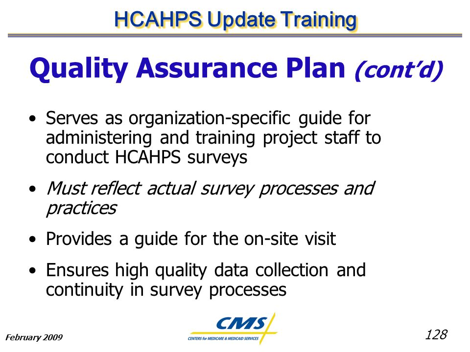 128 HCAHPS Update Training February 2009 Quality Assurance Plan (cont'd) Serves as organization-specific guide for administering and training project staff to conduct HCAHPS surveys Must reflect actual survey processes and practices Provides a guide for the on-site visit Ensures high quality data collection and continuity in survey processes