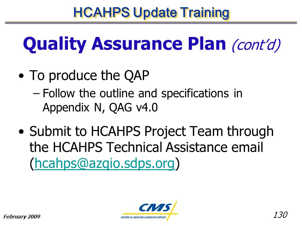 130 HCAHPS Update Training February 2009 Quality Assurance Plan (cont'd) To produce the QAP –Follow the outline and specifications in Appendix N, QAG v4.0 Submit to HCAHPS Project Team through the HCAHPS Technical Assistance email (hcahps@azqio.sdps.org)hcahps@azqio.sdps.org