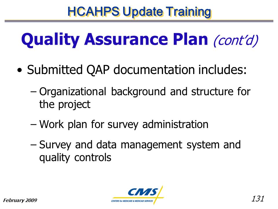 131 HCAHPS Update Training February 2009 Quality Assurance Plan (cont'd) Submitted QAP documentation includes: –Organizational background and structure for the project –Work plan for survey administration –Survey and data management system and quality controls