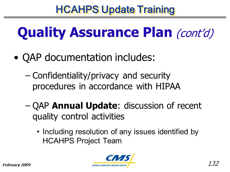 132 HCAHPS Update Training February 2009 Quality Assurance Plan (cont'd) QAP documentation includes: –Confidentiality/privacy and security procedures in accordance with HIPAA –QAP Annual Update: discussion of recent quality control activities Including resolution of any issues identified by HCAHPS Project Team