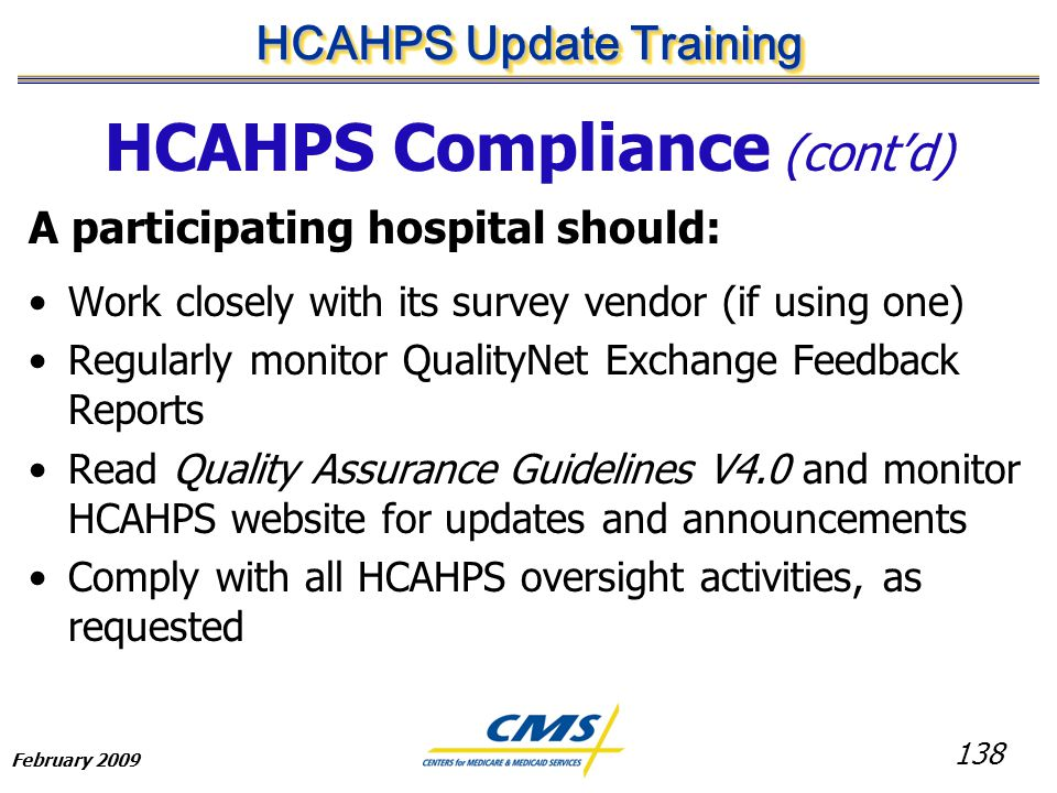 138 HCAHPS Update Training February 2009 HCAHPS Compliance (cont'd) A participating hospital should: Work closely with its survey vendor (if using one) Regularly monitor QualityNet Exchange Feedback Reports Read Quality Assurance Guidelines V4.0 and monitor HCAHPS website for updates and announcements Comply with all HCAHPS oversight activities, as requested