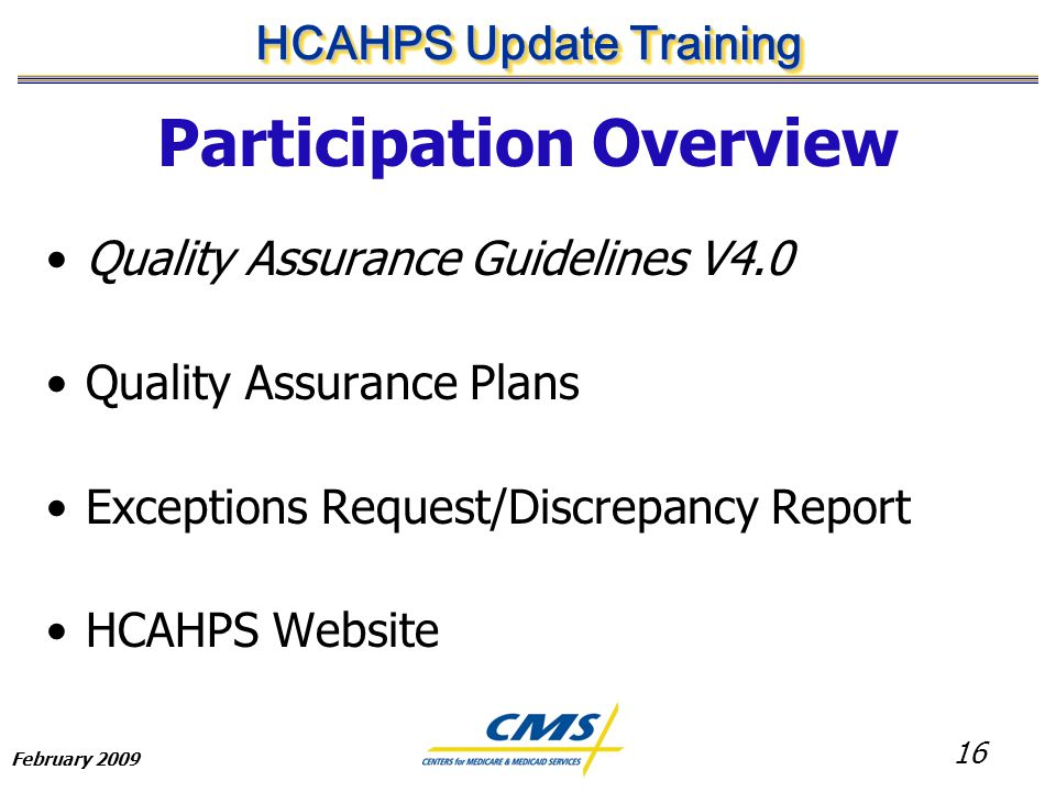 16 HCAHPS Update Training February 2009 Participation Overview Quality Assurance Guidelines V4.0 Quality Assurance Plans Exceptions Request/Discrepancy Report HCAHPS Website