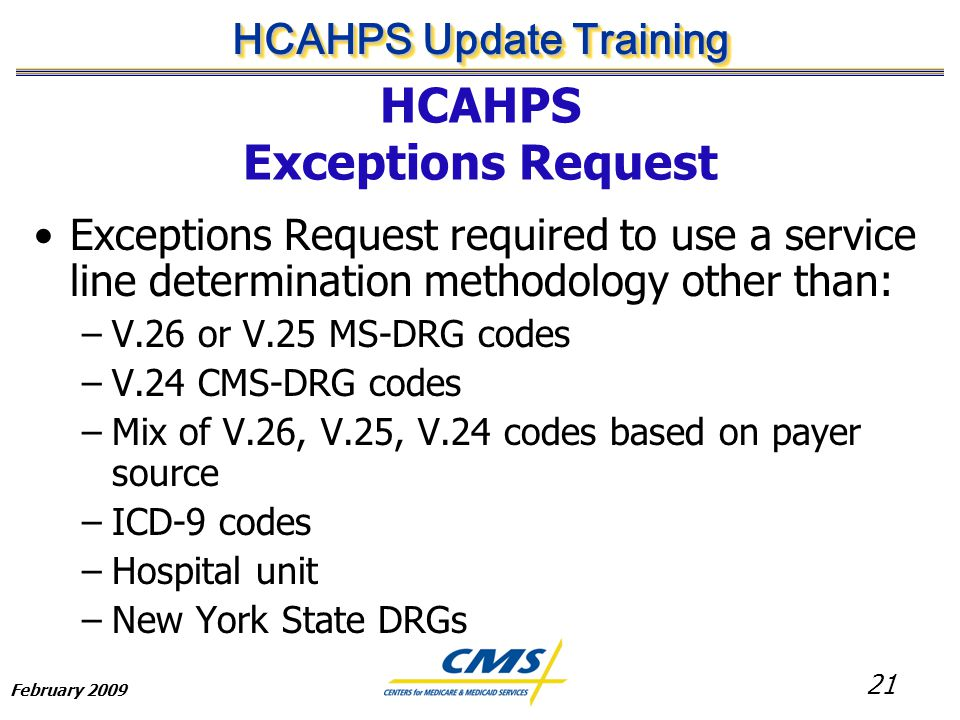 21 HCAHPS Update Training February 2009 HCAHPS Exceptions Request Exceptions Request required to use a service line determination methodology other than: –V.26 or V.25 MS-DRG codes –V.24 CMS-DRG codes –Mix of V.26, V.25, V.24 codes based on payer source –ICD-9 codes –Hospital unit –New York State DRGs