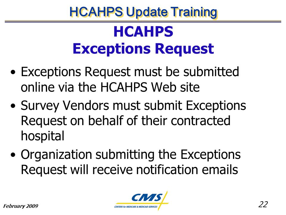 22 HCAHPS Update Training February 2009 HCAHPS Exceptions Request Exceptions Request must be submitted online via the HCAHPS Web site Survey Vendors must submit Exceptions Request on behalf of their contracted hospital Organization submitting the Exceptions Request will receive notification emails