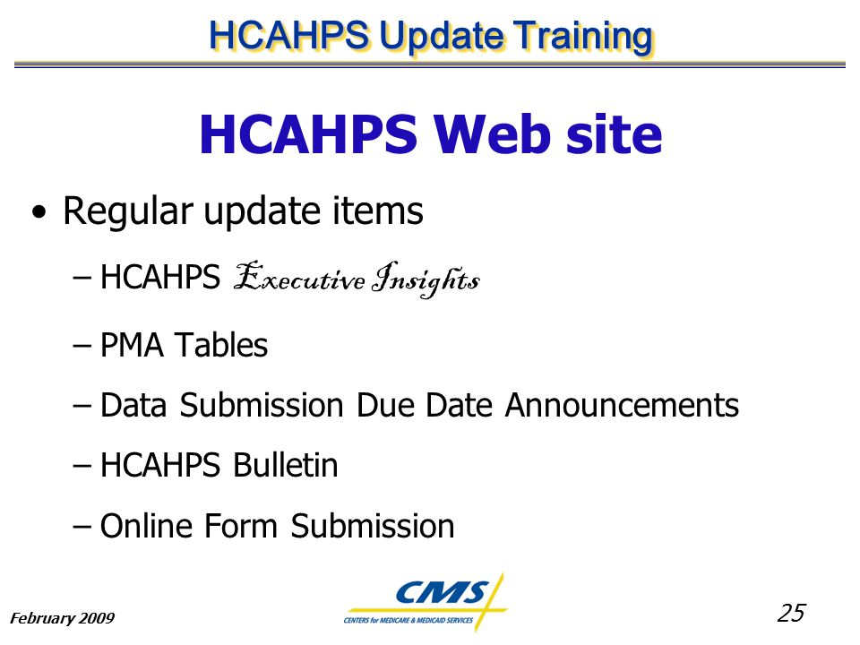 25 HCAHPS Update Training February 2009 HCAHPS Web site Regular update items –HCAHPS Executive Insights –PMA Tables –Data Submission Due Date Announcements –HCAHPS Bulletin –Online Form Submission