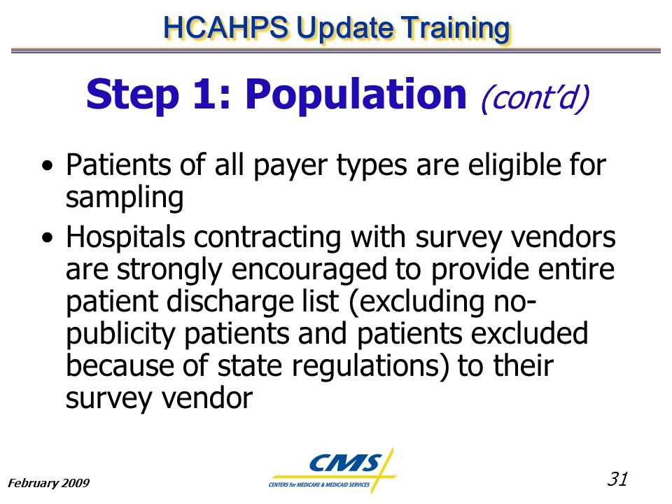 31 HCAHPS Update Training February 2009 Step 1: Population (cont'd) Patients of all payer types are eligible for sampling Hospitals contracting with survey vendors are strongly encouraged to provide entire patient discharge list (excluding no- publicity patients and patients excluded because of state regulations) to their survey vendor
