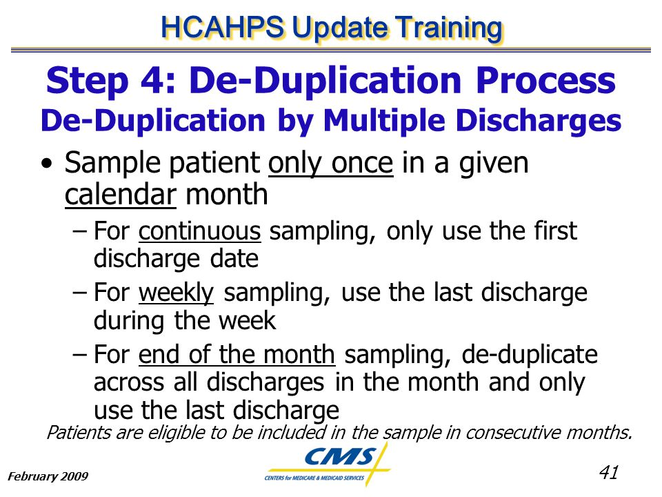 41 HCAHPS Update Training February 2009 Sample patient only once in a given calendar month –For continuous sampling, only use the first discharge date –For weekly sampling, use the last discharge during the week –For end of the month sampling, de-duplicate across all discharges in the month and only use the last discharge Patients are eligible to be included in the sample in consecutive months.