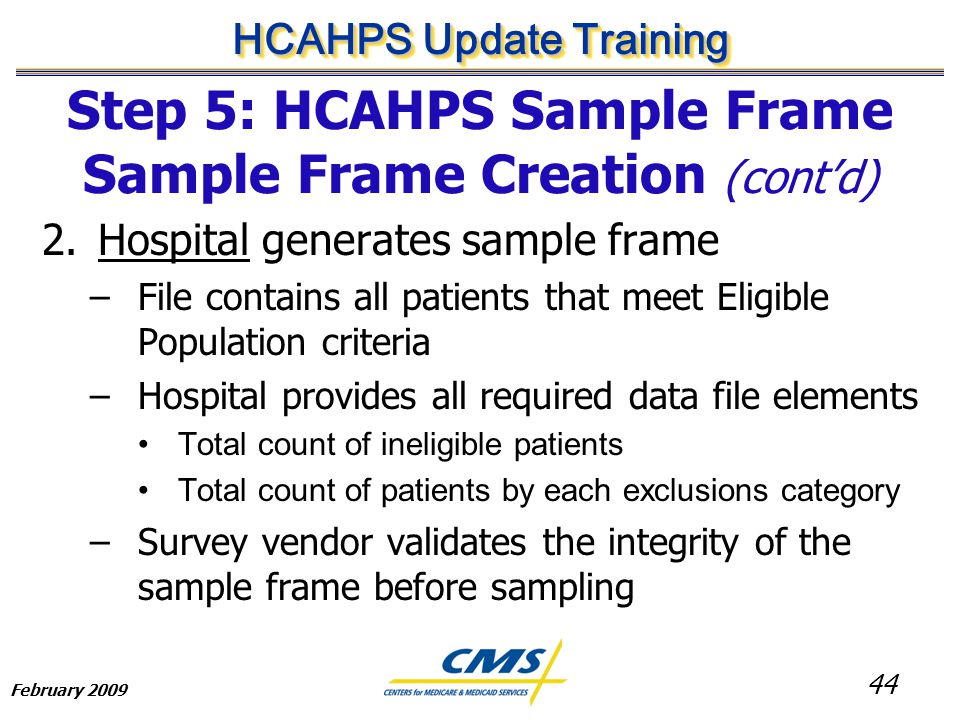 44 HCAHPS Update Training February 2009 Step 5: HCAHPS Sample Frame Sample Frame Creation (cont'd) 2.Hospital generates sample frame –File contains all patients that meet Eligible Population criteria –Hospital provides all required data file elements Total count of ineligible patients Total count of patients by each exclusions category –Survey vendor validates the integrity of the sample frame before sampling
