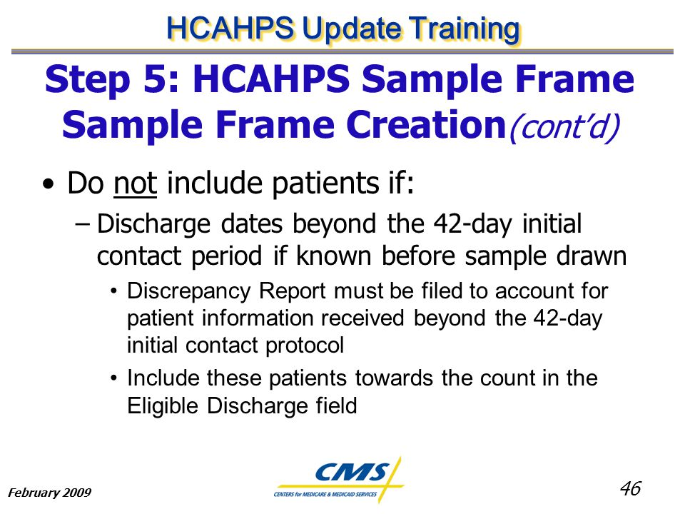46 HCAHPS Update Training February 2009 Step 5: HCAHPS Sample Frame Sample Frame Creation (cont'd) Do not include patients if: –Discharge dates beyond the 42-day initial contact period if known before sample drawn Discrepancy Report must be filed to account for patient information received beyond the 42-day initial contact protocol Include these patients towards the count in the Eligible Discharge field