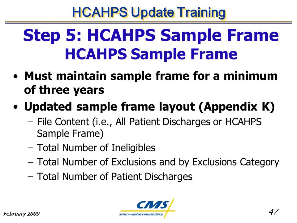 47 HCAHPS Update Training February 2009 Must maintain sample frame for a minimum of three years Updated sample frame layout (Appendix K) –File Content (i.e., All Patient Discharges or HCAHPS Sample Frame) –Total Number of Ineligibles –Total Number of Exclusions and by Exclusions Category –Total Number of Patient Discharges Step 5: HCAHPS Sample Frame HCAHPS Sample Frame