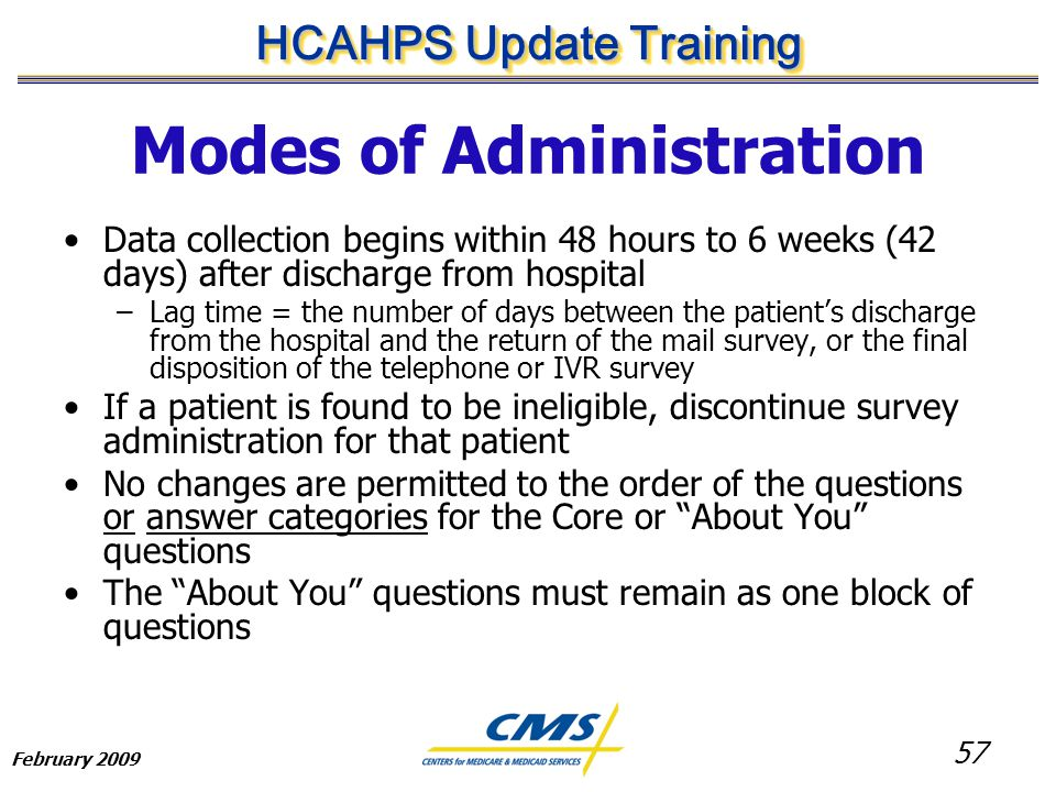 57 HCAHPS Update Training February 2009 Modes of Administration Data collection begins within 48 hours to 6 weeks (42 days) after discharge from hospital –Lag time = the number of days between the patient's discharge from the hospital and the return of the mail survey, or the final disposition of the telephone or IVR survey If a patient is found to be ineligible, discontinue survey administration for that patient No changes are permitted to the order of the questions or answer categories for the Core or About You questions The About You questions must remain as one block of questions
