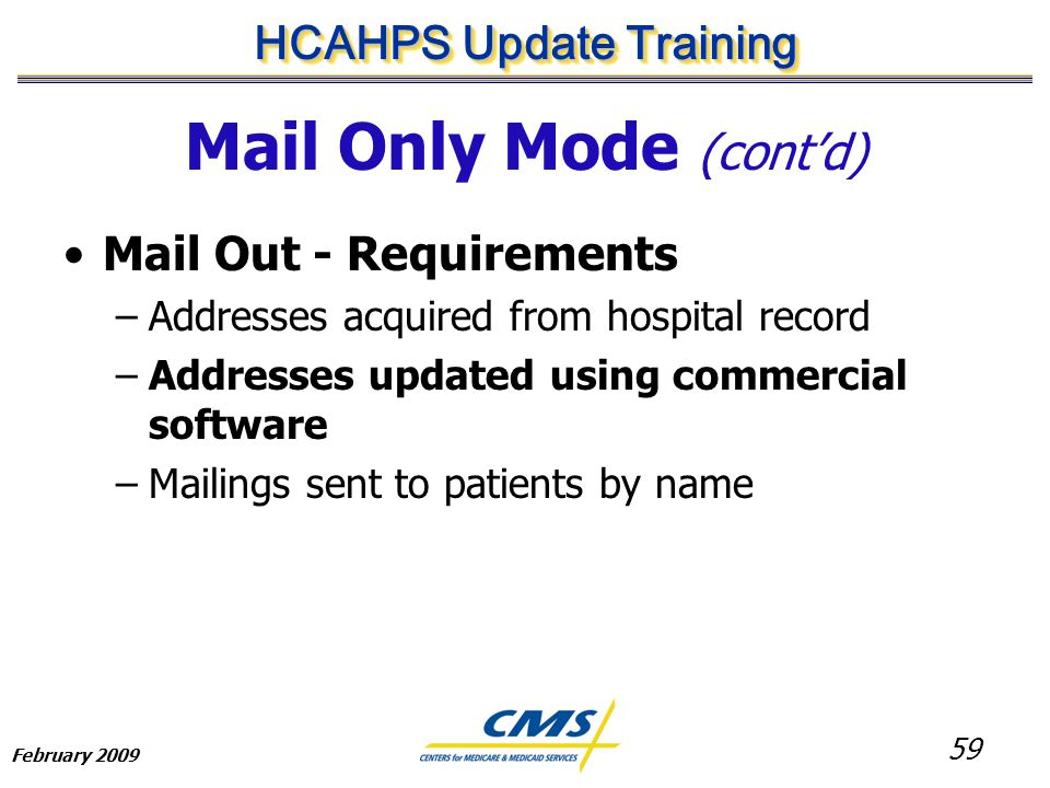 59 HCAHPS Update Training February 2009 Mail Only Mode (cont'd) Mail Out - Requirements –Addresses acquired from hospital record –Addresses updated using commercial software –Mailings sent to patients by name