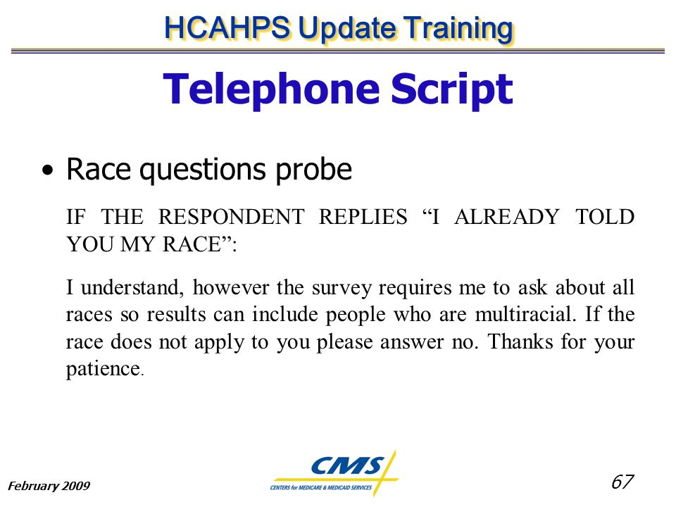 67 HCAHPS Update Training February 2009 Telephone Script Race questions probe IF THE RESPONDENT REPLIES I ALREADY TOLD YOU MY RACE : I understand, however the survey requires me to ask about all races so results can include people who are multiracial.