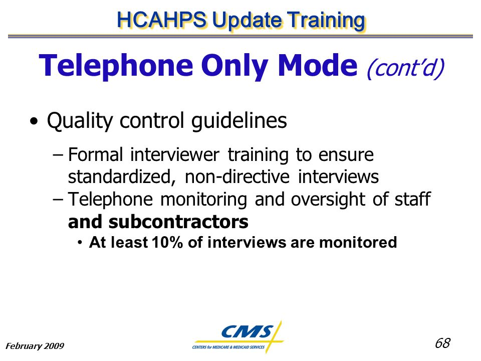 68 HCAHPS Update Training February 2009 Telephone Only Mode (cont'd) Quality control guidelines –Formal interviewer training to ensure standardized, non-directive interviews –Telephone monitoring and oversight of staff and subcontractors At least 10% of interviews are monitored