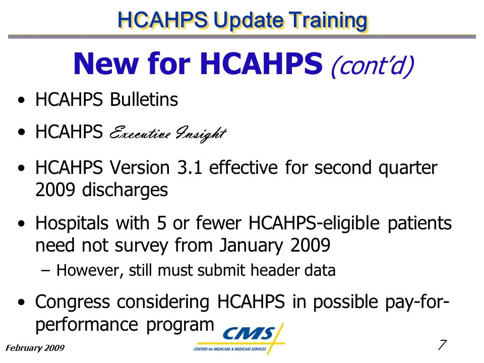7 HCAHPS Update Training February 2009 New for HCAHPS (cont'd) HCAHPS Bulletins HCAHPS Executive Insight HCAHPS Version 3.1 effective for second quarter 2009 discharges Hospitals with 5 or fewer HCAHPS-eligible patients need not survey from January 2009 –However, still must submit header data Congress considering HCAHPS in possible pay-for- performance program