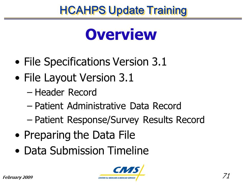 71 HCAHPS Update Training February 2009 Overview File Specifications Version 3.1 File Layout Version 3.1 –Header Record –Patient Administrative Data Record –Patient Response/Survey Results Record Preparing the Data File Data Submission Timeline