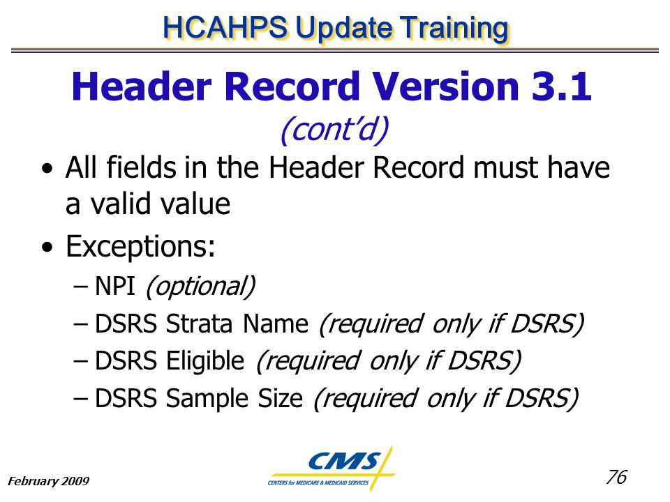 76 HCAHPS Update Training February 2009 Header Record Version 3.1 (cont'd) All fields in the Header Record must have a valid value Exceptions: –NPI (optional) –DSRS Strata Name (required only if DSRS) –DSRS Eligible (required only if DSRS) –DSRS Sample Size (required only if DSRS)