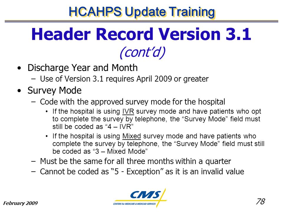 78 HCAHPS Update Training February 2009 Header Record Version 3.1 (cont'd) Discharge Year and Month –Use of Version 3.1 requires April 2009 or greater Survey Mode –Code with the approved survey mode for the hospital If the hospital is using IVR survey mode and have patients who opt to complete the survey by telephone, the Survey Mode field must still be coded as 4 – IVR If the hospital is using Mixed survey mode and have patients who complete the survey by telephone, the Survey Mode field must still be coded as 3 – Mixed Mode –Must be the same for all three months within a quarter –Cannot be coded as 5 - Exception as it is an invalid value