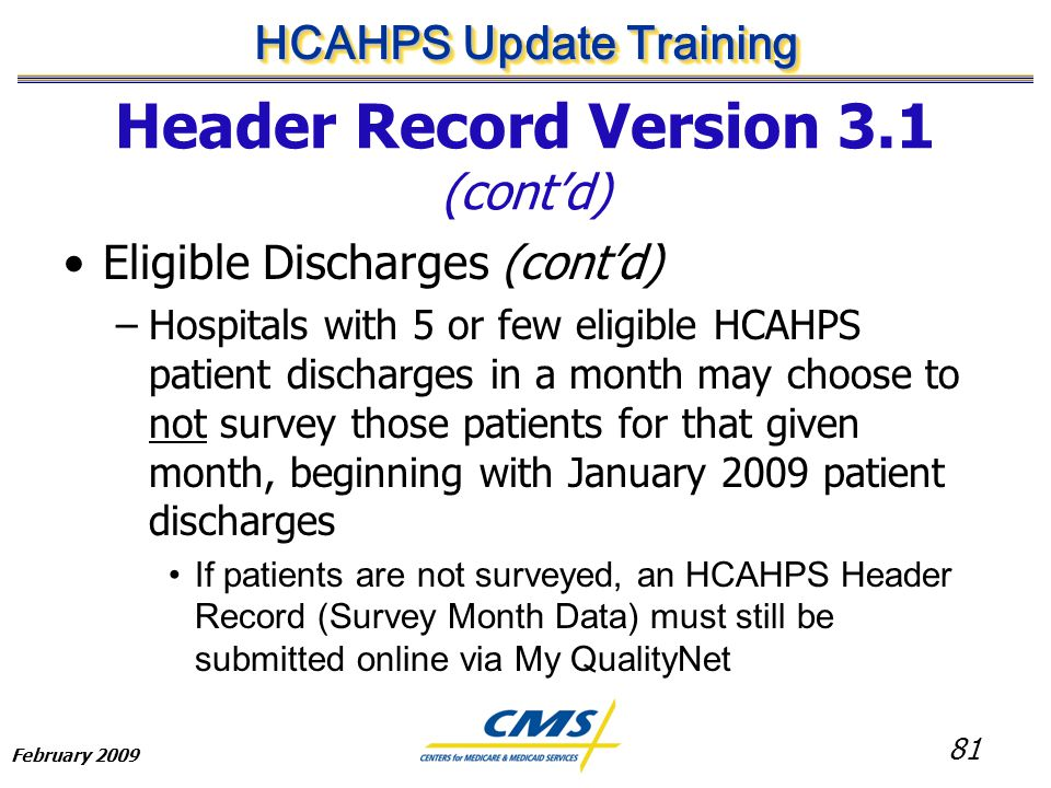 81 HCAHPS Update Training February 2009 Header Record Version 3.1 (cont'd) Eligible Discharges (cont'd) –Hospitals with 5 or few eligible HCAHPS patient discharges in a month may choose to not survey those patients for that given month, beginning with January 2009 patient discharges If patients are not surveyed, an HCAHPS Header Record (Survey Month Data) must still be submitted online via My QualityNet