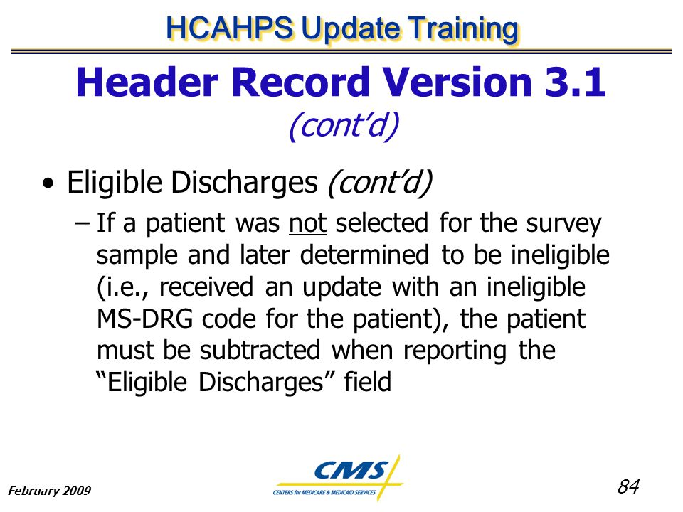 84 HCAHPS Update Training February 2009 Header Record Version 3.1 (cont'd) Eligible Discharges (cont'd) –If a patient was not selected for the survey sample and later determined to be ineligible (i.e., received an update with an ineligible MS-DRG code for the patient), the patient must be subtracted when reporting the Eligible Discharges field