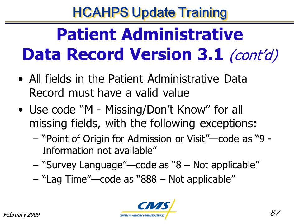 87 HCAHPS Update Training February 2009 Patient Administrative Data Record Version 3.1 (cont'd) All fields in the Patient Administrative Data Record must have a valid value Use code M - Missing/Don't Know for all missing fields, with the following exceptions: – Point of Origin for Admission or Visit —code as 9 - Information not available – Survey Language —code as 8 – Not applicable – Lag Time —code as 888 – Not applicable