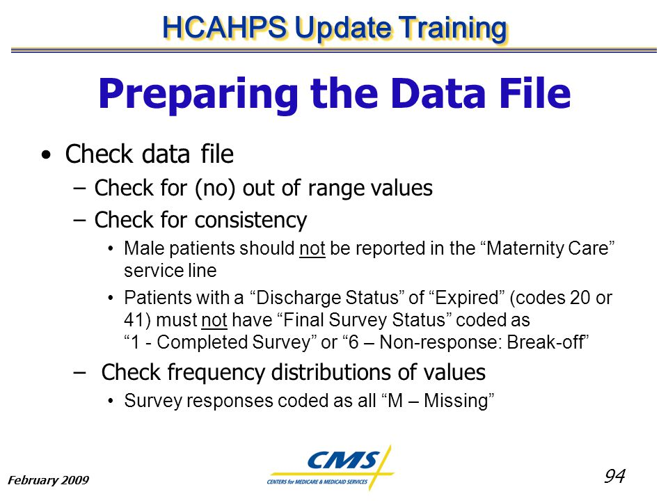 94 HCAHPS Update Training February 2009 Preparing the Data File Check data file –Check for (no) out of range values –Check for consistency Male patients should not be reported in the Maternity Care service line Patients with a Discharge Status of Expired (codes 20 or 41) must not have Final Survey Status coded as 1 - Completed Survey or 6 – Non-response: Break-off – Check frequency distributions of values Survey responses coded as all M – Missing
