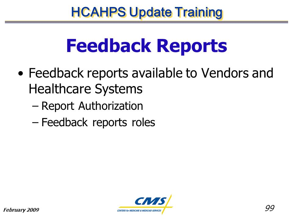 99 HCAHPS Update Training February 2009 Feedback Reports Feedback reports available to Vendors and Healthcare Systems –Report Authorization –Feedback reports roles