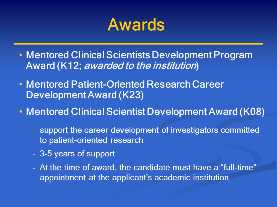 K Awards Mentor(s): must name a primary mentor - with the candidate is responsible for the program - accomplished investigator in the proposed area - track record of metnoring success - independent support to cover excess costs Institution: strong record of career development activities and qualified mentors - commitment to develop the candidate as a productive investigator - allow protected time