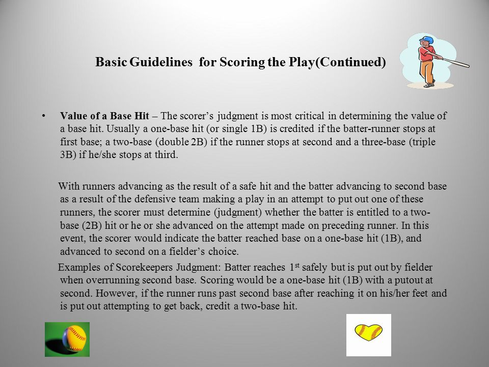 Basic Guidelines for Scoring the Play(Continued) Value of a Base Hit – The scorer's judgment is most critical in determining the value of a base hit.