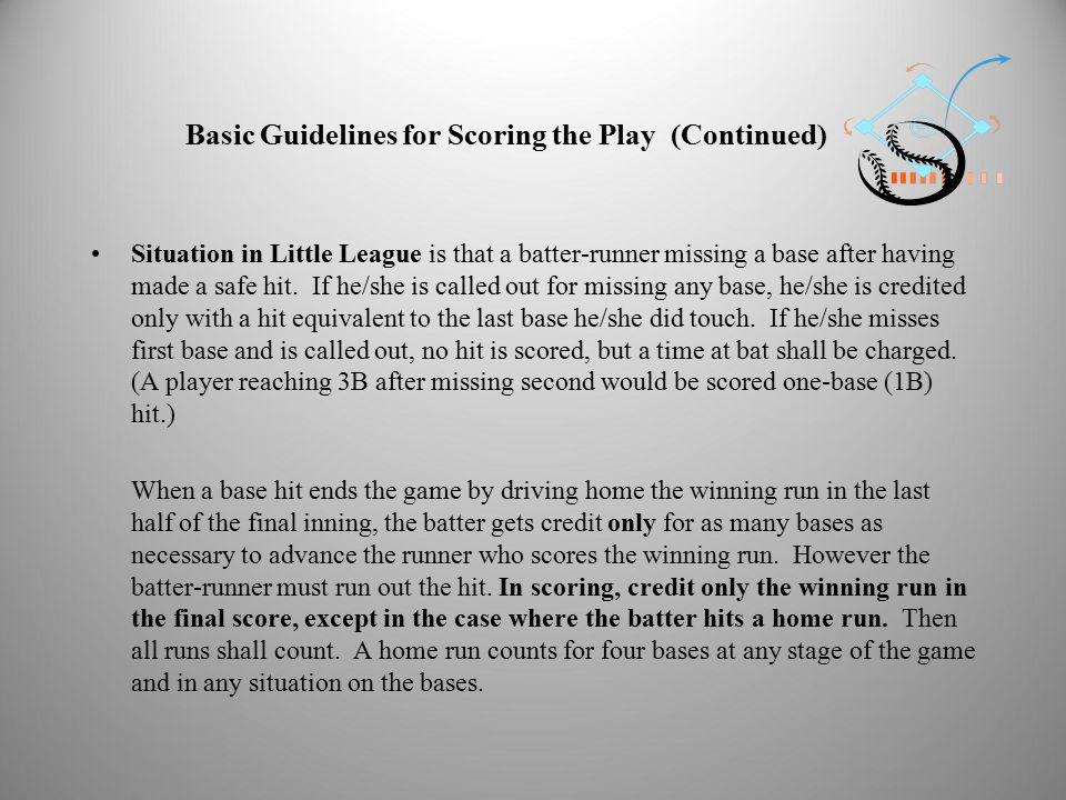 Basic Guidelines for Scoring the Play (Continued) Situation in Little League is that a batter-runner missing a base after having made a safe hit.