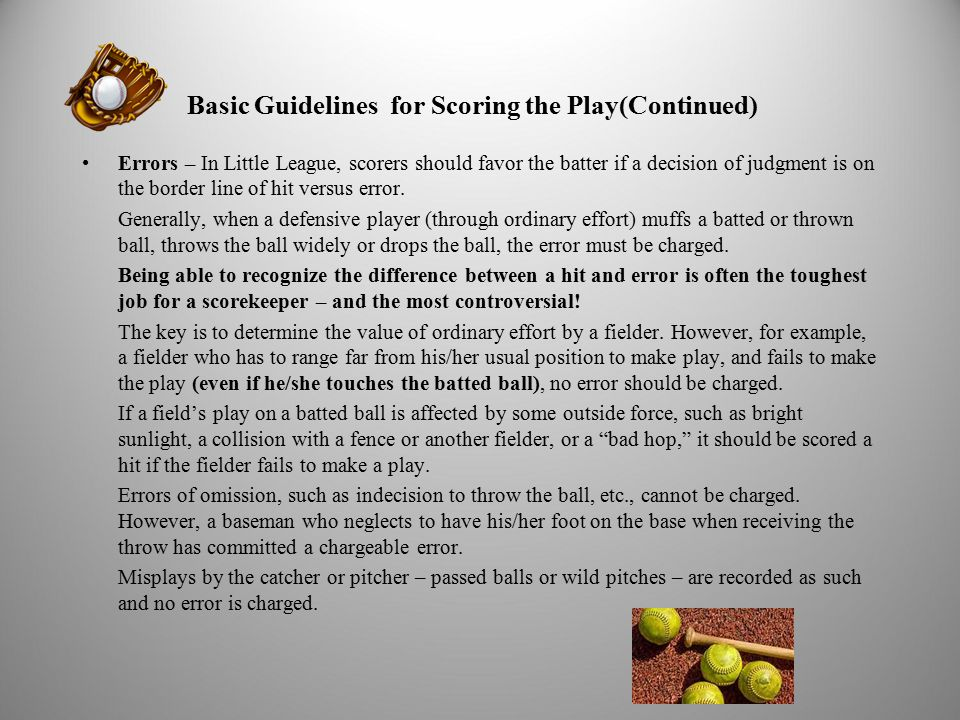 Basic Guidelines for Scoring the Play(Continued) Errors – In Little League, scorers should favor the batter if a decision of judgment is on the border line of hit versus error.